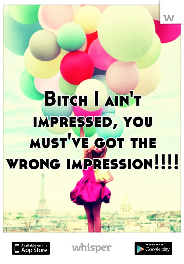Bitch I ain't impressed, you must've got the wrong impression!!!!