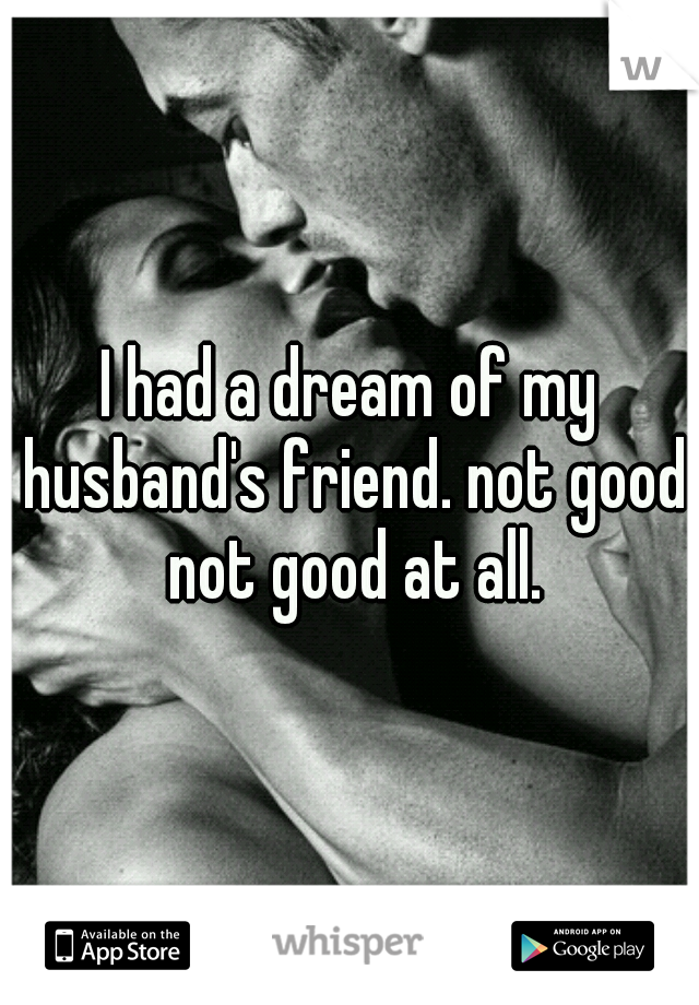 I had a dream of my husband's friend. not good not good at all.