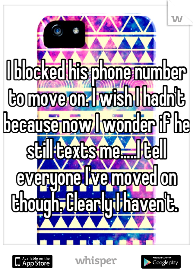 I blocked his phone number to move on. I wish I hadn't because now I wonder if he still texts me.....I tell everyone I've moved on though. Clearly I haven't.
