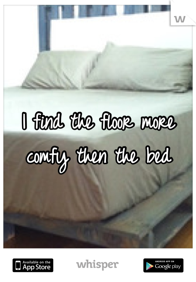 I find the floor more comfy then the bed