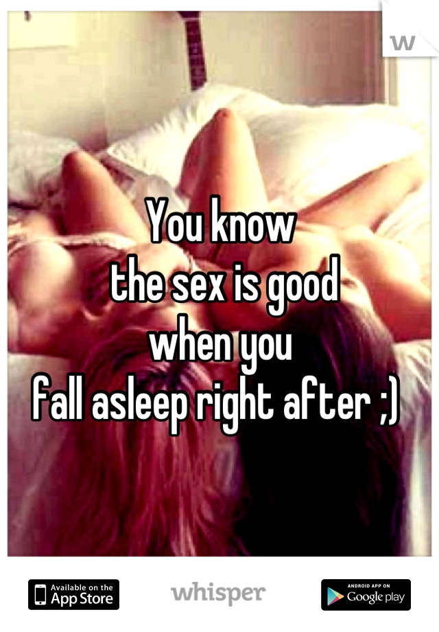 You know  the sex is good  when you  fall asleep right after ;)