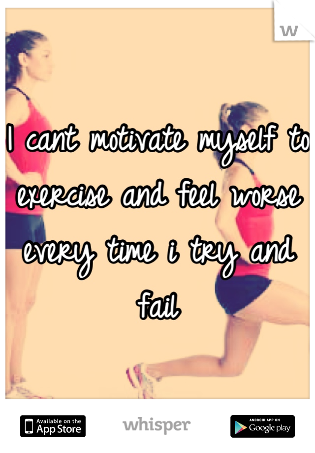 I cant motivate myself to exercise and feel worse every time i try and fail