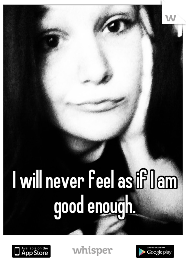 I will never feel as if I am good enough.