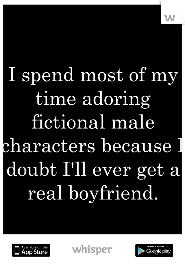 I spend most of my time adoring fictional male characters because I doubt I'll ever get a real boyfriend.
