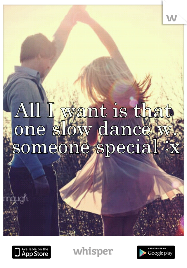 All I want is that one slow dance w. someone special :x