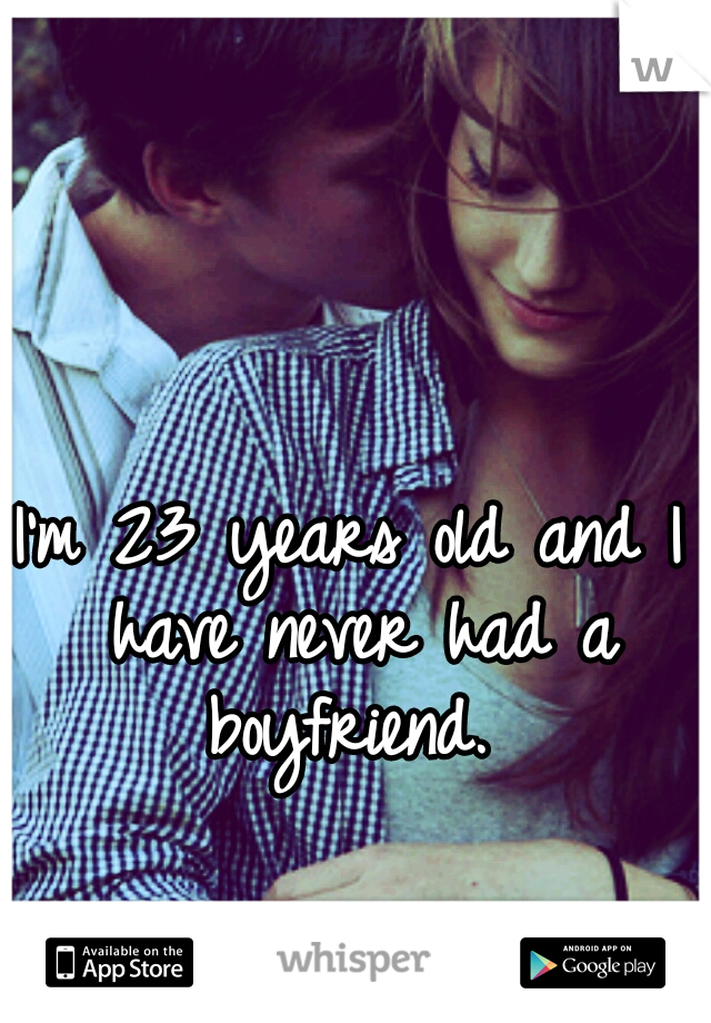 I'm 23 years old and I have never had a boyfriend.