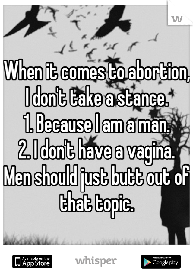When it comes to abortion, I don't take a stance. 1. Because I am a man. 2. I don't have a vagina. Men should just butt out of that topic.