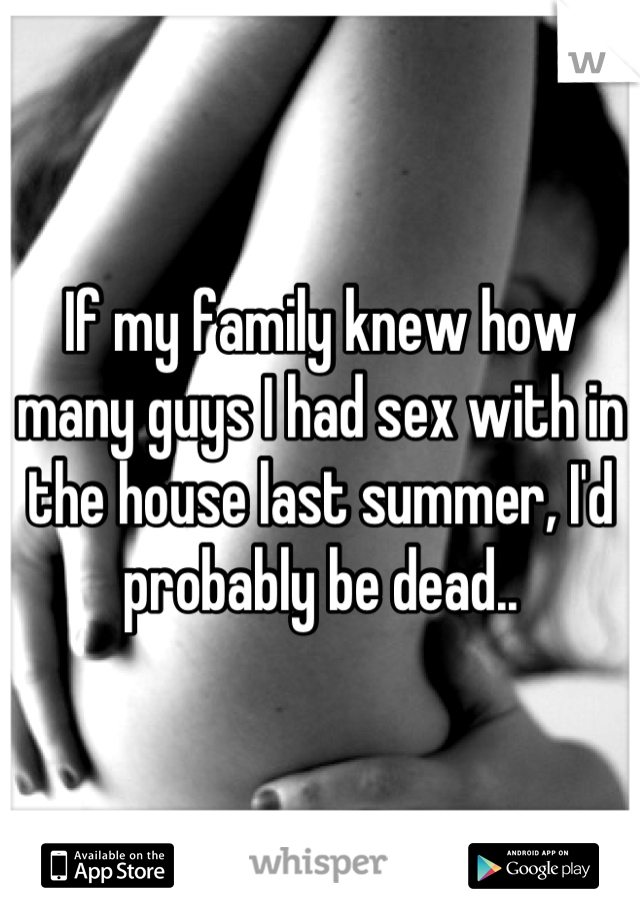 If my family knew how many guys I had sex with in the house last summer, I'd probably be dead..