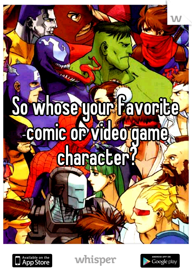So whose your favorite comic or video game character?