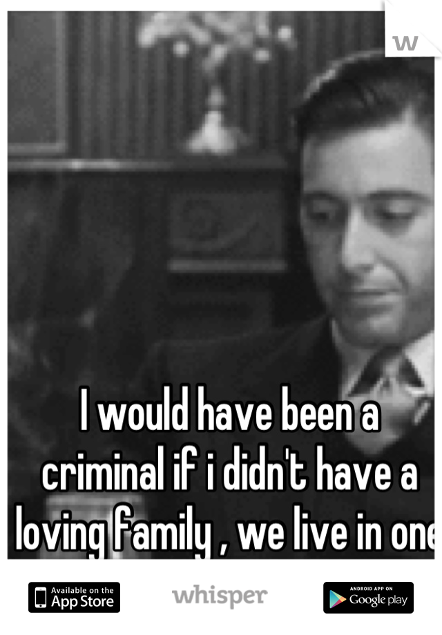 I would have been a criminal if i didn't have a loving family , we live in one fucked up world.