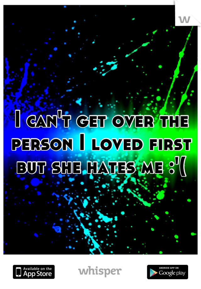 I can't get over the person I loved first but she hates me :'(