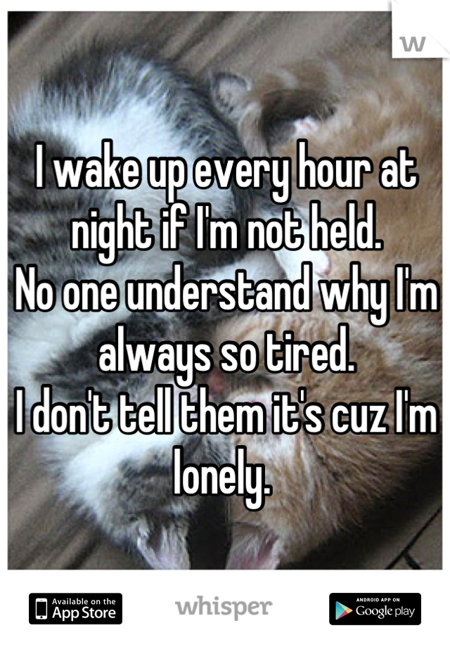 I wake up every hour at night if I'm not held.  No one understand why I'm always so tired.  I don't tell them it's cuz I'm lonely.