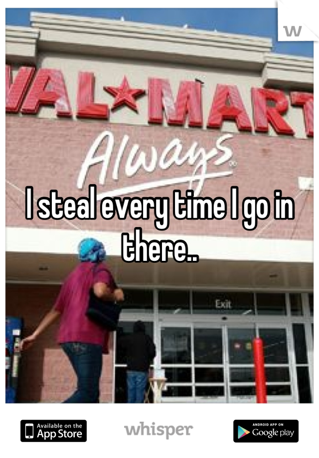 I steal every time I go in there..