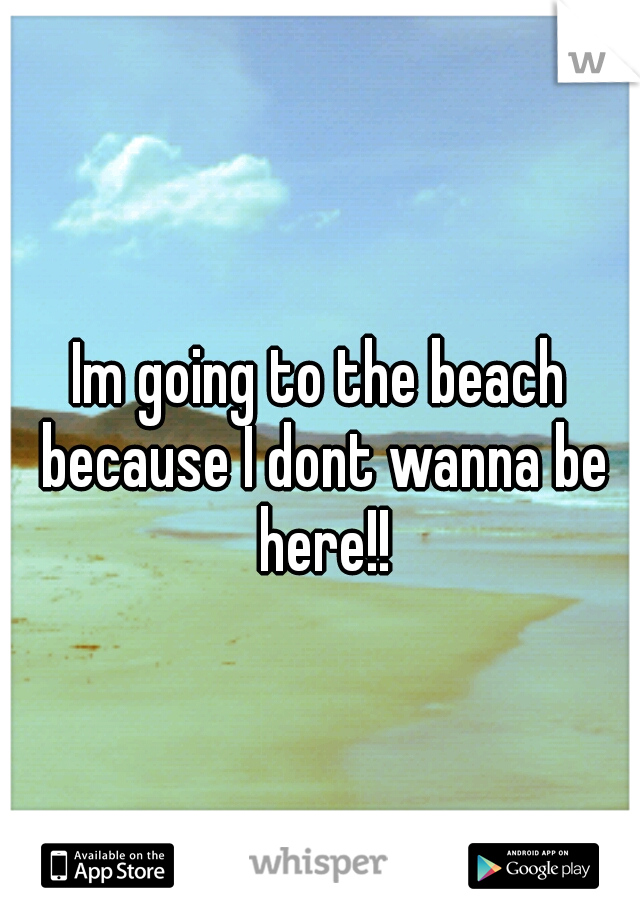 Im going to the beach because I dont wanna be here!!