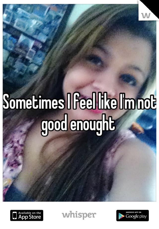 Sometimes I feel like I'm not good enought