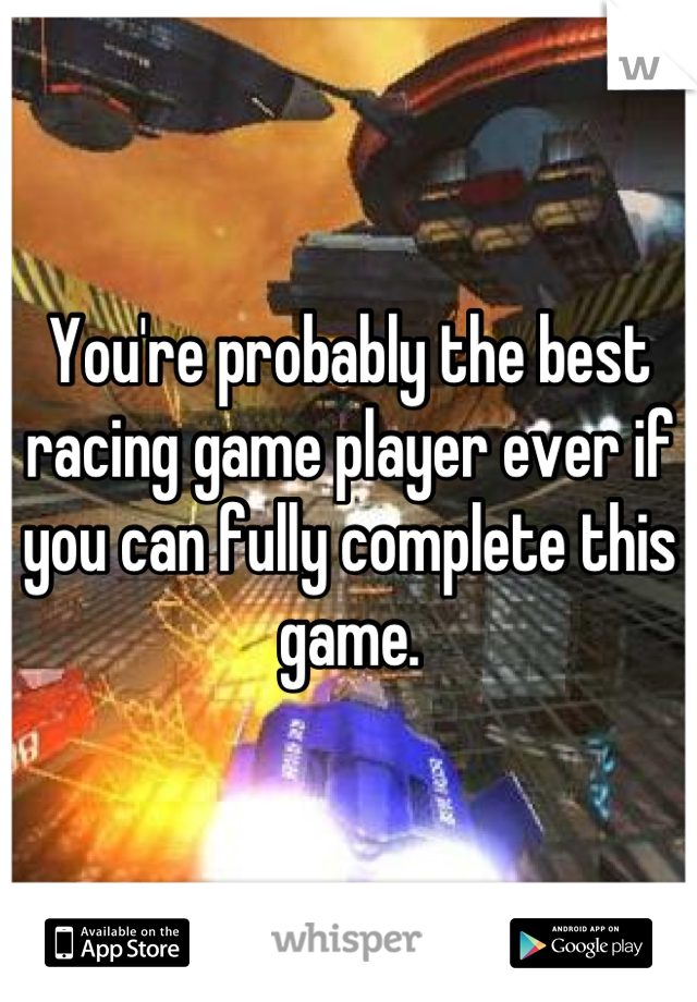 You're probably the best racing game player ever if you can fully complete this game.