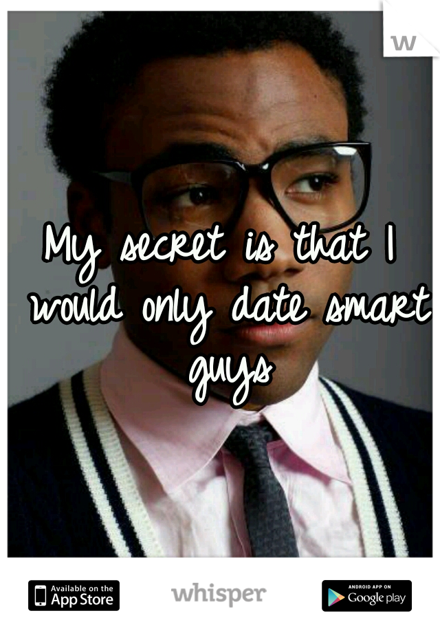 My secret is that I would only date smart guys