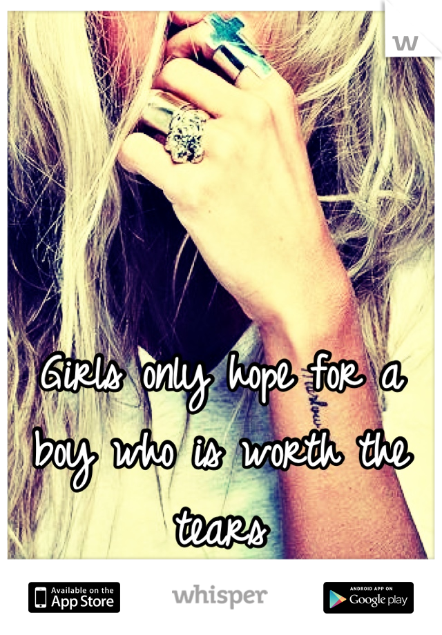 Girls only hope for a boy who is worth the tears