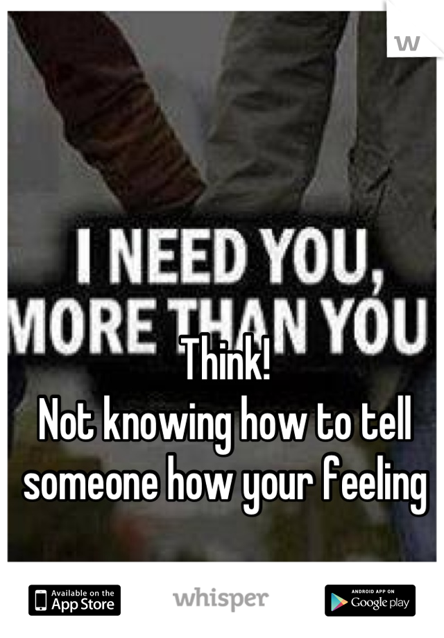 Think! Not knowing how to tell someone how your feeling