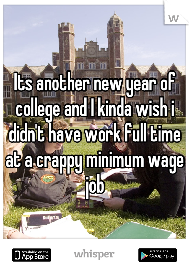 Its another new year of college and I kinda wish i didn't have work full time at a crappy minimum wage job