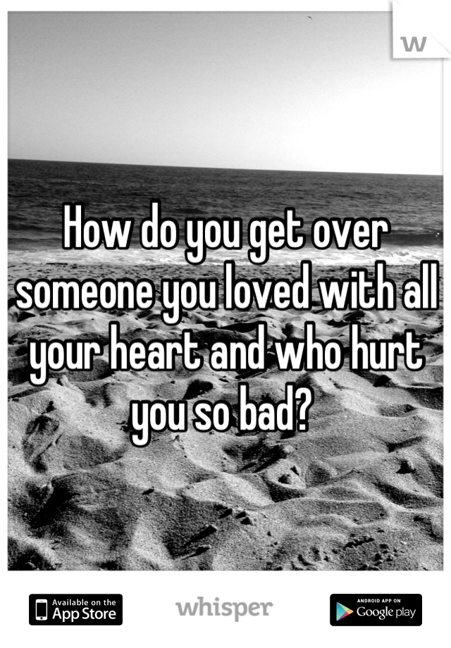 How do you get over someone you loved with all your heart and who hurt you so bad?