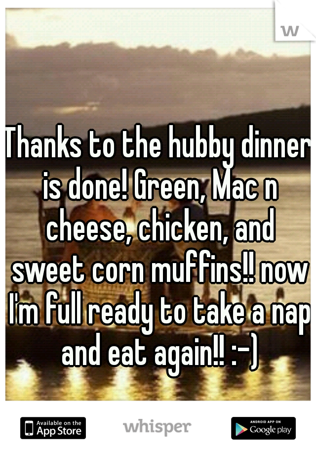 Thanks to the hubby dinner is done! Green, Mac n cheese, chicken, and sweet corn muffins!! now I'm full ready to take a nap and eat again!! :-)