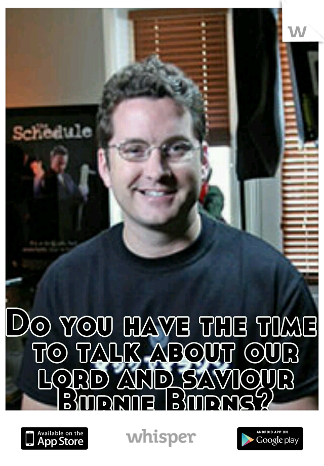 Do you have the time to talk about our lord and saviour Burnie Burns?