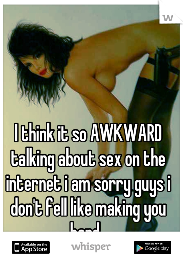 I think it so AWKWARD talking about sex on the internet i am sorry guys i don't fell like making you hard.