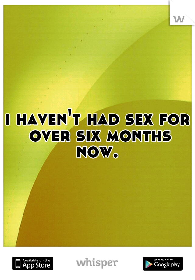 i haven't had sex for over six months now.