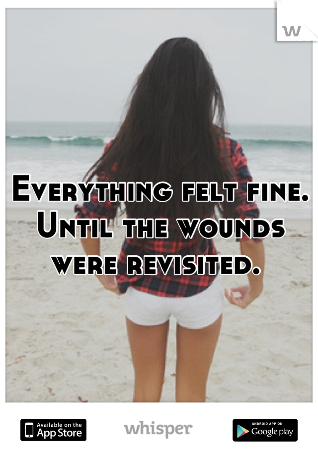 Everything felt fine. Until the wounds were revisited.
