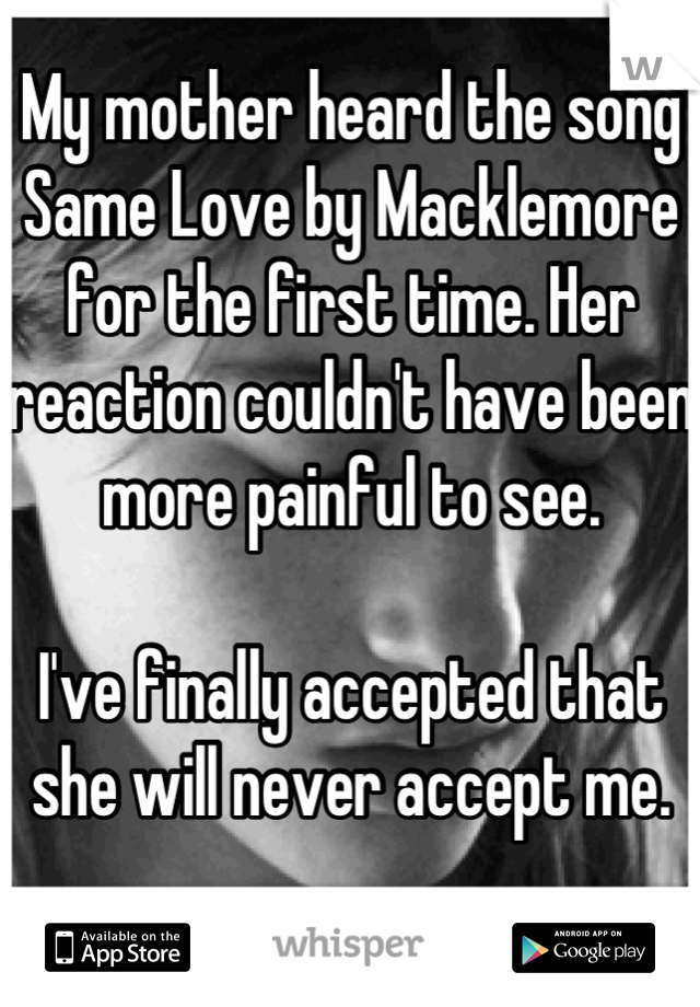 My mother heard the song Same Love by Macklemore for the first time. Her reaction couldn't have been more painful to see.  I've finally accepted that she will never accept me.