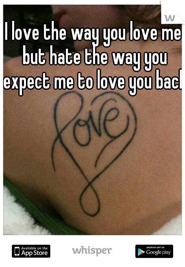 I love the way you love me but hate the way you expect me to love you back