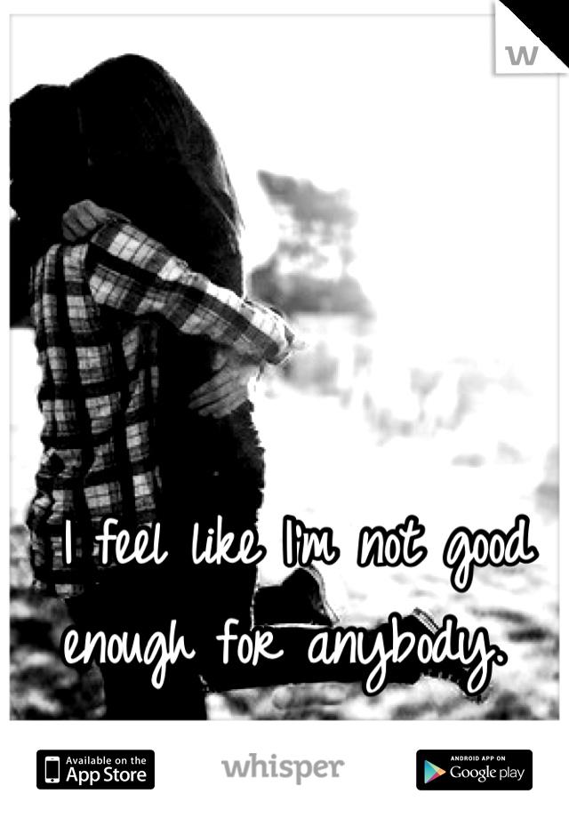 I feel like I'm not good enough for anybody.