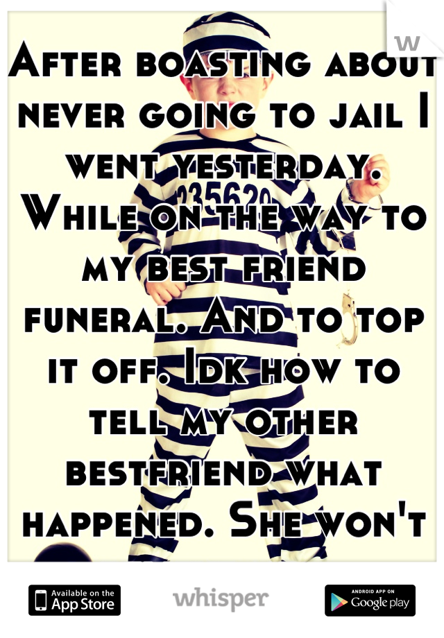 After boasting about never going to jail I went yesterday. While on the way to my best friend funeral. And to top it off. Idk how to tell my other bestfriend what happened. She won't believe me....