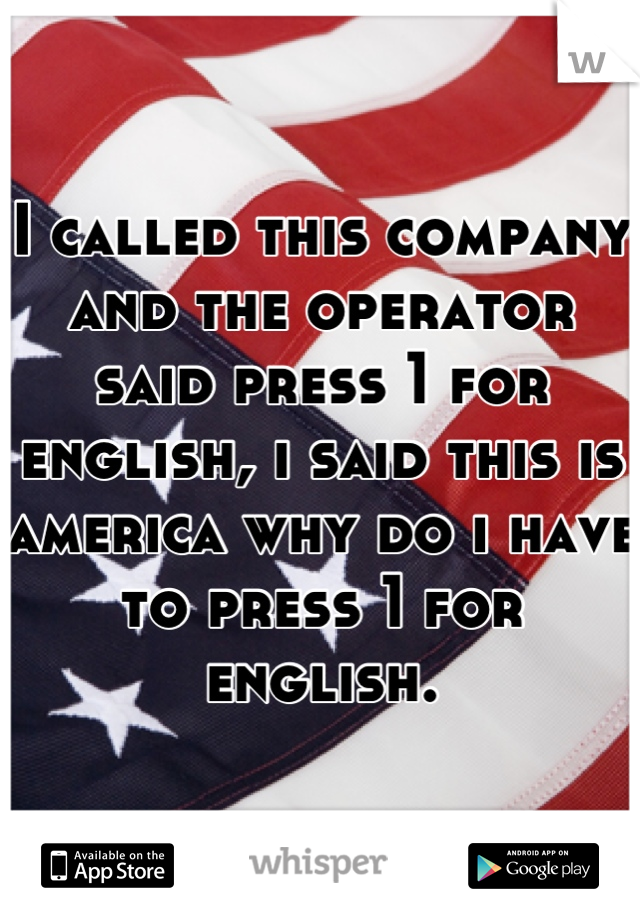 I called this company and the operator said press 1 for english, i said this is america why do i have to press 1 for english.