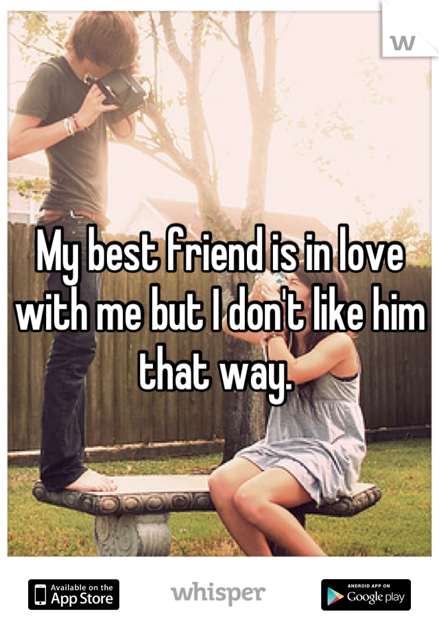 My best friend is in love with me but I don't like him that way.