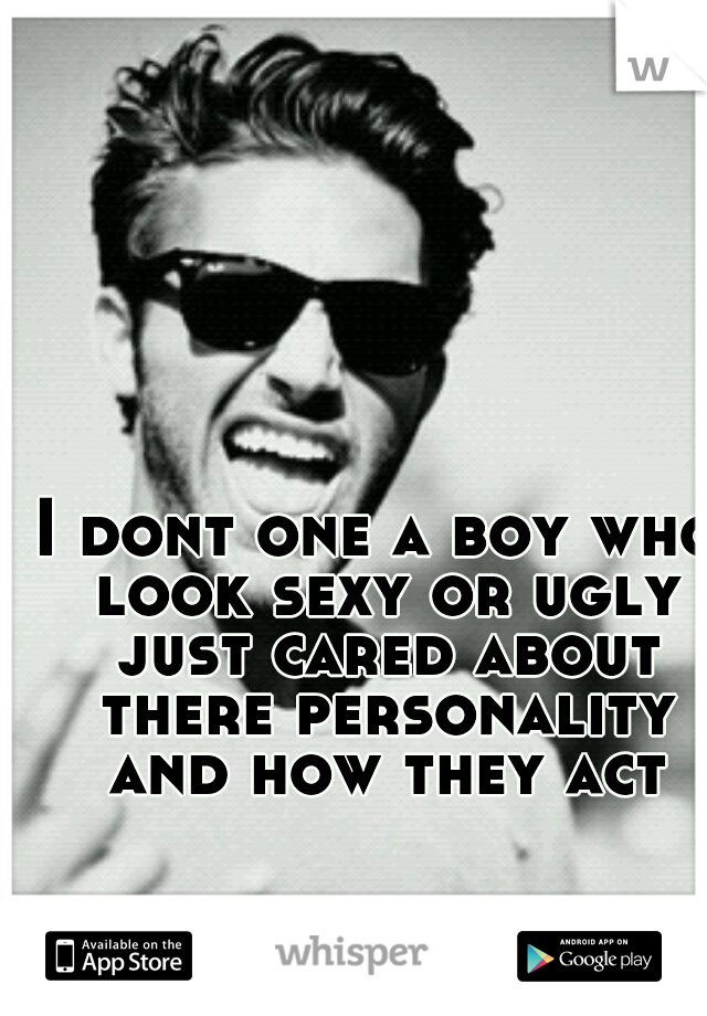 I dont one a boy who look sexy or ugly just cared about there personality and how they act