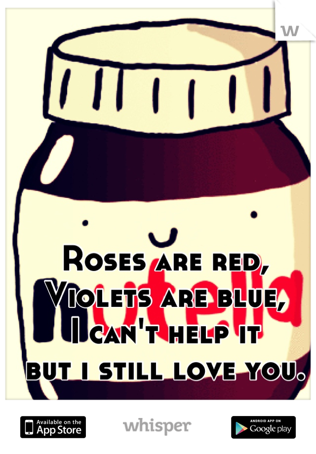 Roses are red, Violets are blue, I can't help it but i still love you.