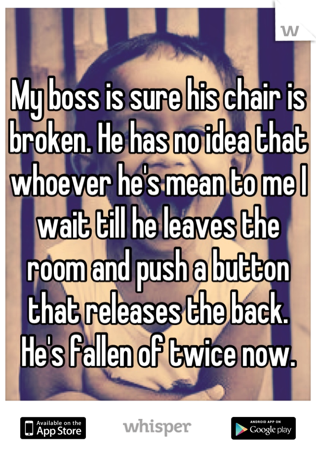 My boss is sure his chair is broken. He has no idea that whoever he's mean to me I wait till he leaves the room and push a button that releases the back. He's fallen of twice now.