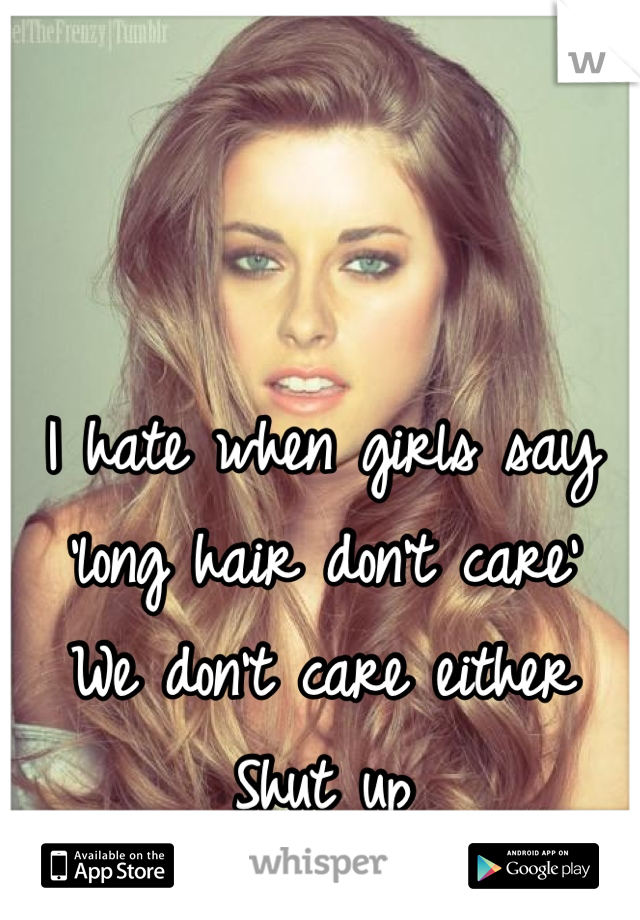 I hate when girls say 'long hair don't care'  We don't care either Shut up