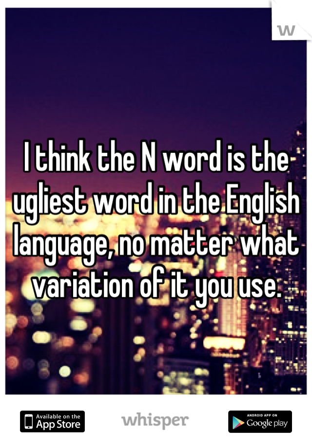 I think the N word is the ugliest word in the English language, no matter what variation of it you use.