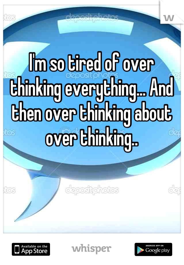 I'm so tired of over thinking everything... And then over thinking about over thinking..