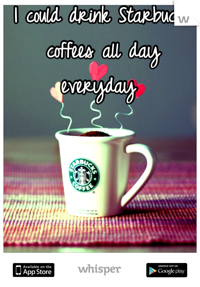 I could drink Starbucks coffees all day everyday