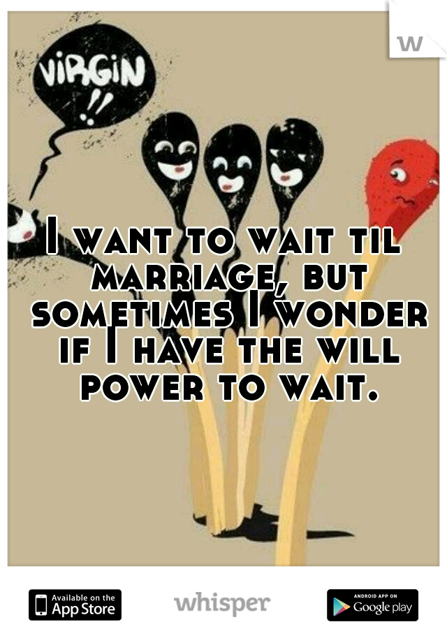 I want to wait til marriage, but sometimes I wonder if I have the will power to wait.