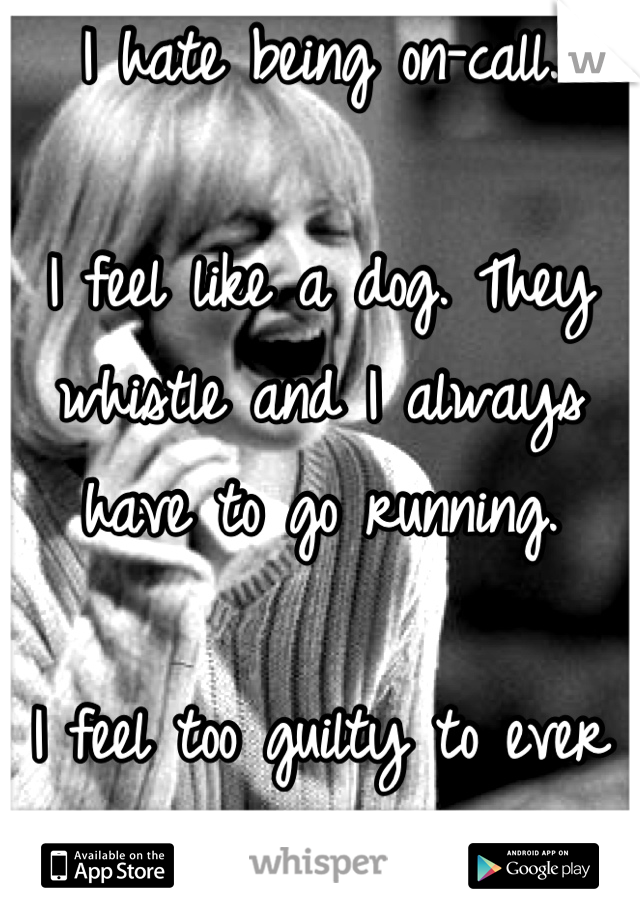 I hate being on-call.  I feel like a dog. They whistle and I always have to go running.  I feel too guilty to ever say no.