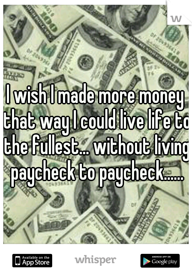I wish I made more money that way I could live life to the fullest... without living paycheck to paycheck......