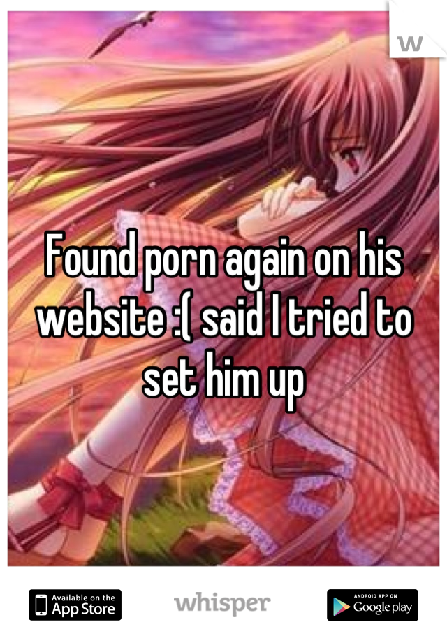 Found porn again on his website :( said I tried to set him up