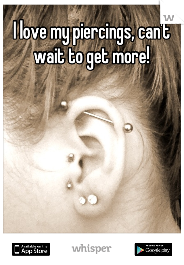 I love my piercings, can't wait to get more!