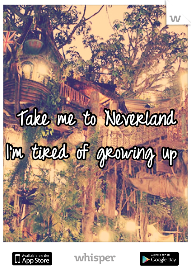Take me to Neverland  I'm tired of growing up