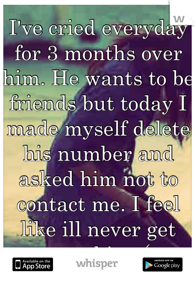 I've cried everyday for 3 months over him. He wants to be friends but today I made myself delete his number and asked him not to contact me. I feel like ill never get over him :(